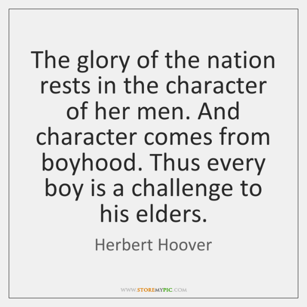 The glory of the nation rests in the character of her men. ...