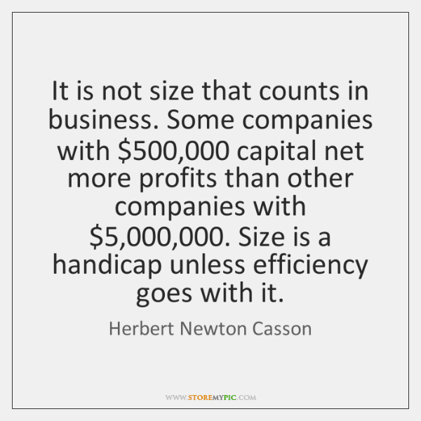 It is not size that counts in business. Some companies with $500,000 capital ...