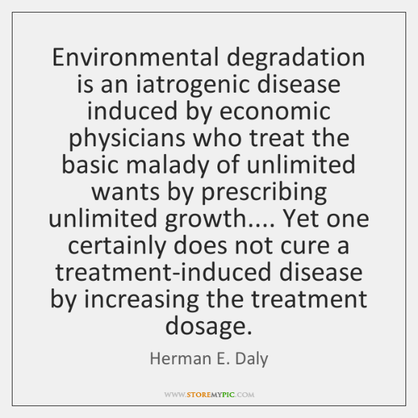 Environmental degradation is an iatrogenic disease induced by economic physicians who treat ...