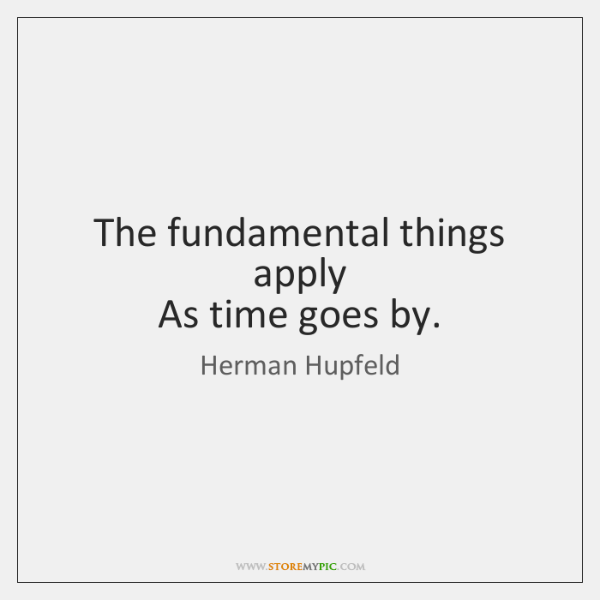 The fundamental things apply  As time goes by.
