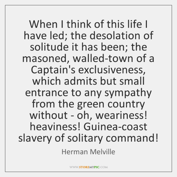 When I think of this life I have led; the desolation of ...