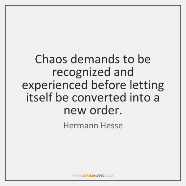 Chaos demands to be recognized and experienced before letting itself be converted ...