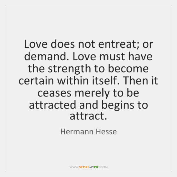 Love does not entreat; or demand. Love must have the strength to ...