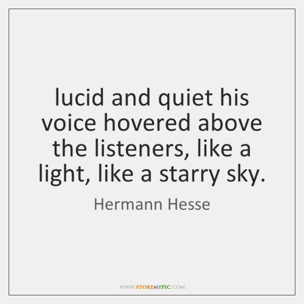 lucid and quiet his voice hovered above the listeners, like a light, ...
