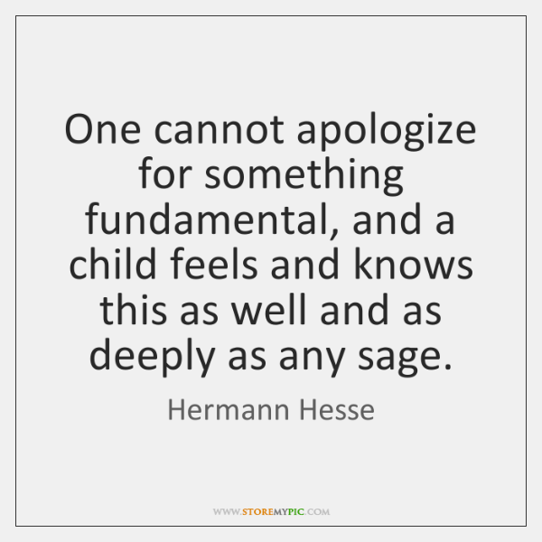 One cannot apologize for something fundamental, and a child feels and knows ...