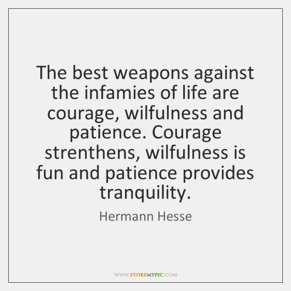 The best weapons against the infamies of life are courage, wilfulness and ...