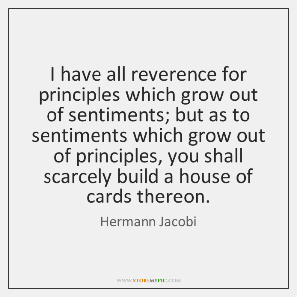 I have all reverence for principles which grow out of sentiments; but ...