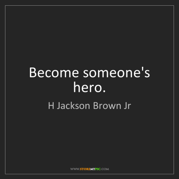 H Jackson Brown Jr: Become someone's hero.