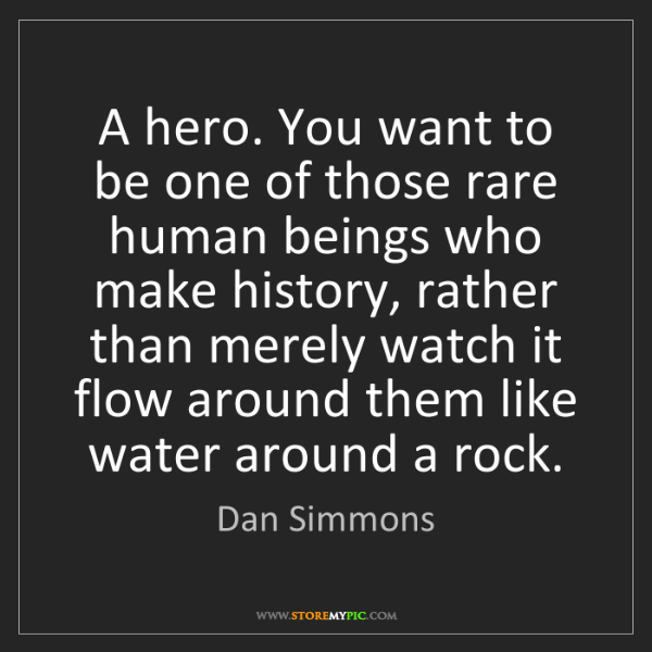 Dan Simmons: A hero. You want to be one of those rare human beings...