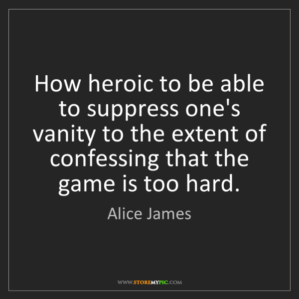 Alice James: How heroic to be able to suppress one's vanity to the...