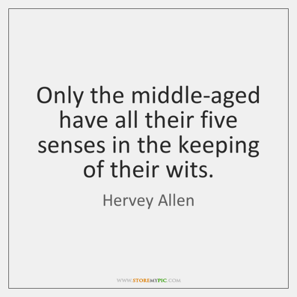 Only the middle-aged have all their five senses in the keeping of ...
