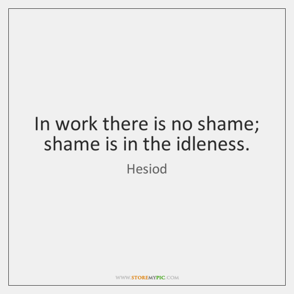 In work there is no shame; shame is in the idleness.