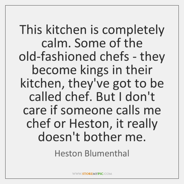 This kitchen is completely calm. Some of the old-fashioned chefs - they ...