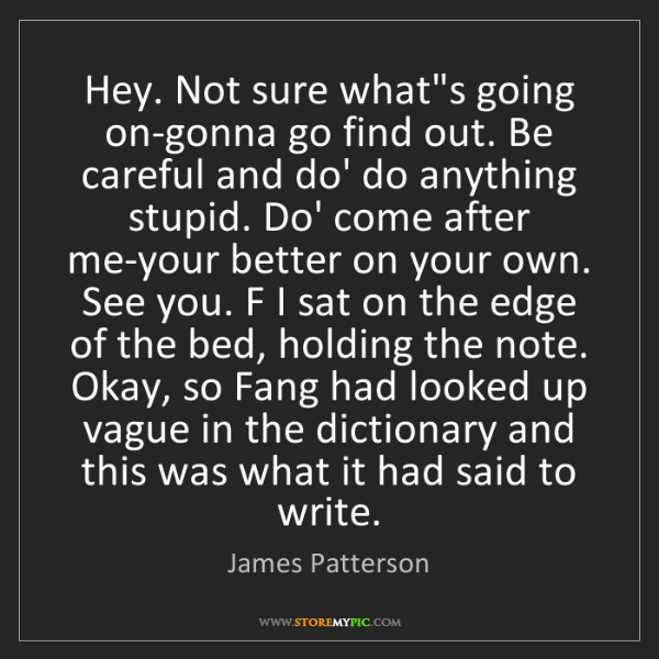 James Patterson: Hey. Not sure what's going on-gonna go find out. Be careful...