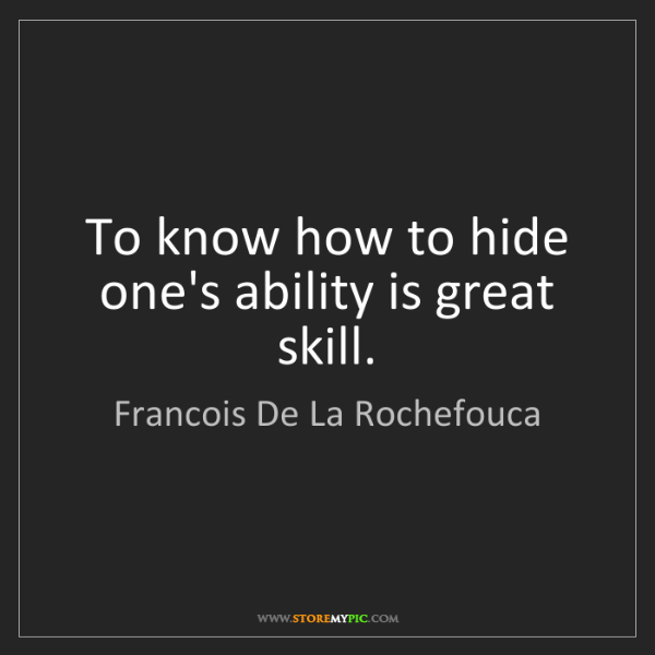 Francois De La Rochefouca: To know how to hide one's ability is great skill.