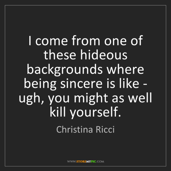 Christina Ricci: I come from one of these hideous backgrounds where being...