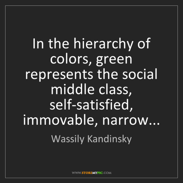 Wassily Kandinsky: In the hierarchy of colors, green represents the social...