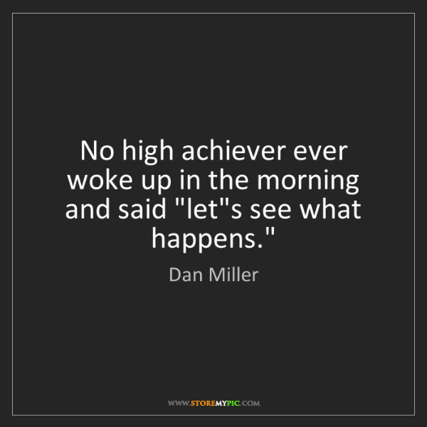 Dan Miller: No high achiever ever woke up in the morning and said...