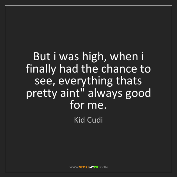 Kid Cudi: But i was high, when i finally had the chance to see,...