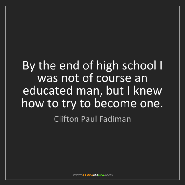 Clifton Paul Fadiman: By the end of high school I was not of course an educated...