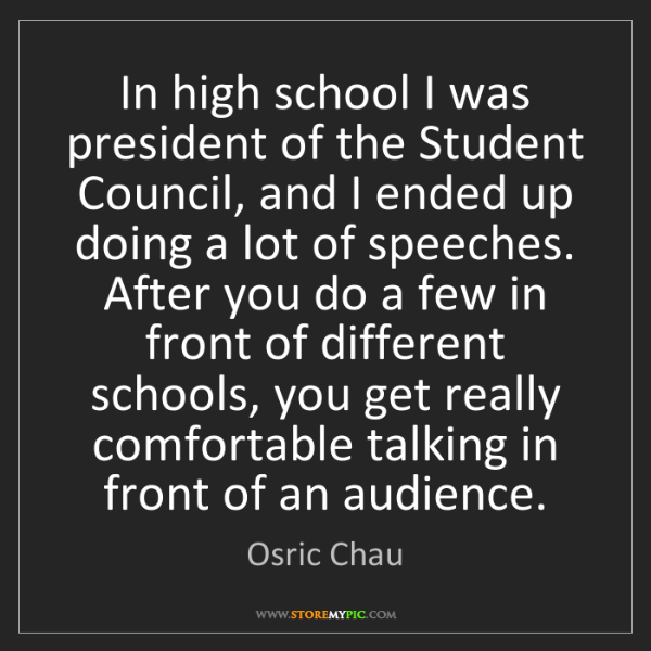 Osric Chau: In high school I was president of the Student Council,...