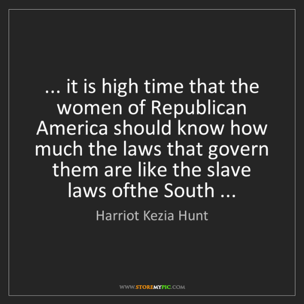 Harriot Kezia Hunt: ... it is high time that the women of Republican America...