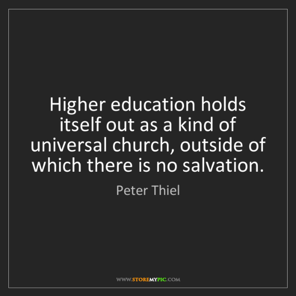 Peter Thiel: Higher education holds itself out as a kind of universal...