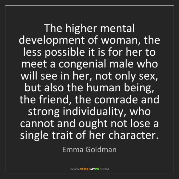 Emma Goldman: The higher mental development of woman, the less possible...