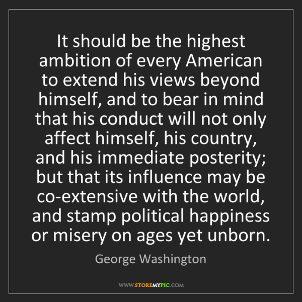 George Washington: It should be the highest ambition of every American to...