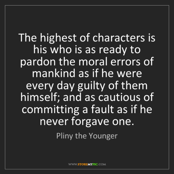 Pliny the Younger: The highest of characters is his who is as ready to pardon...