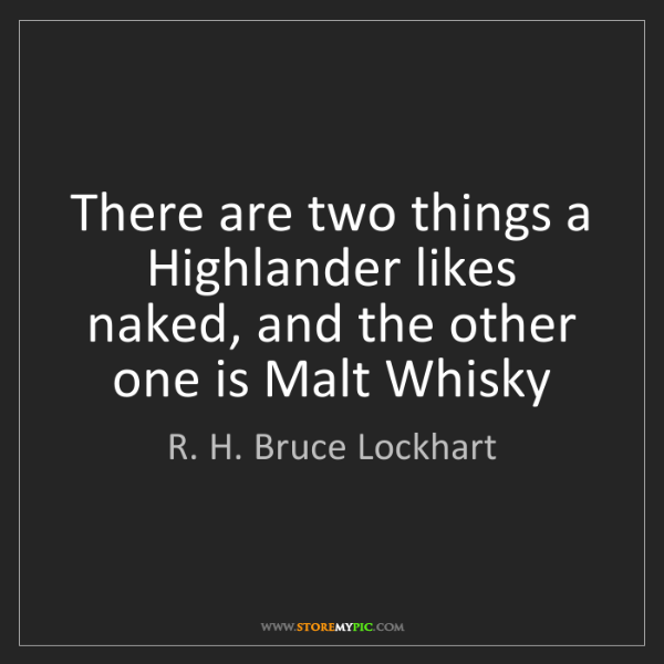 R. H. Bruce Lockhart: There are two things a Highlander likes naked, and the...