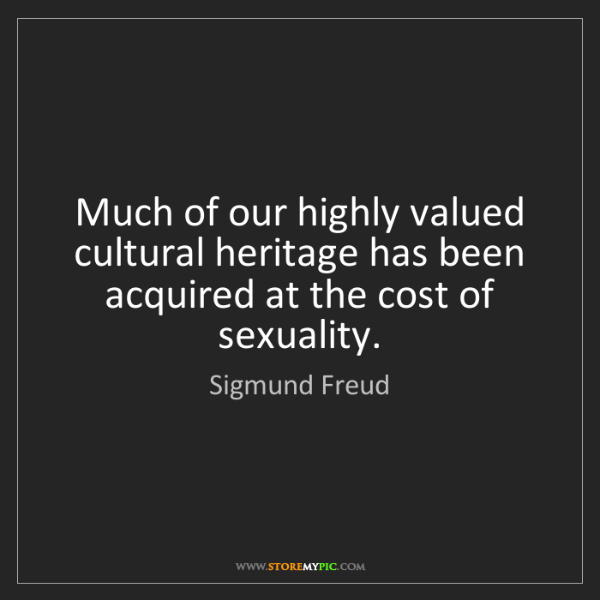 Sigmund Freud: Much of our highly valued cultural heritage has been...