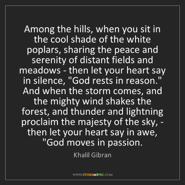 Khalil Gibran: Among the hills, when you sit in the cool shade of the...
