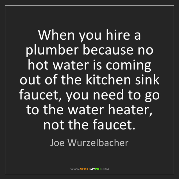 Joe Wurzelbacher: When you hire a plumber because no hot water is coming...