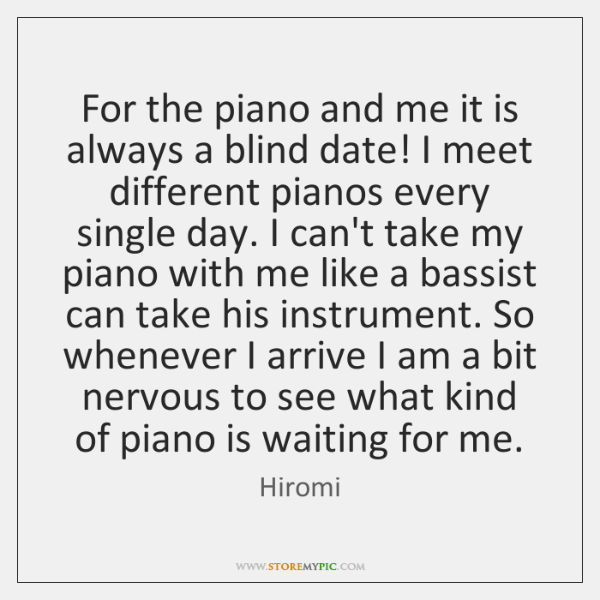For the piano and me it is always a blind date! I ...