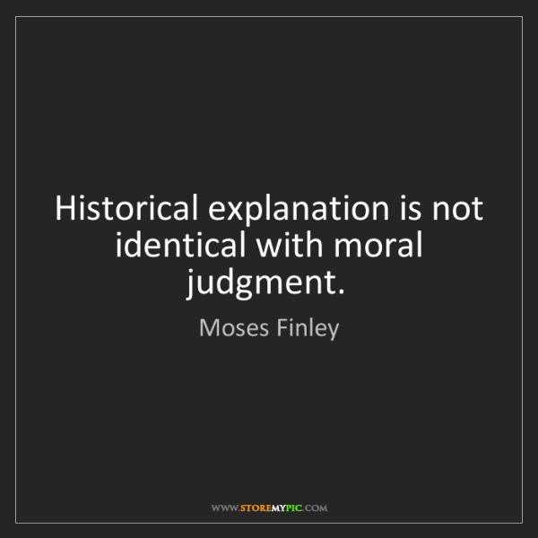 Moses Finley: Historical explanation is not identical with moral judgment.