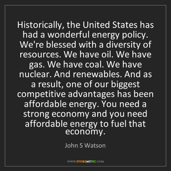 John S Watson: Historically, the United States has had a wonderful energy...