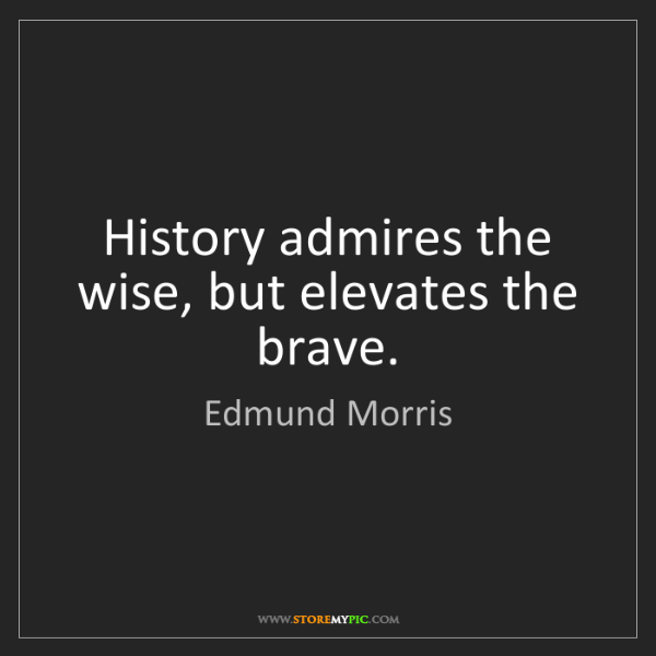 Edmund Morris: History admires the wise, but elevates the brave.