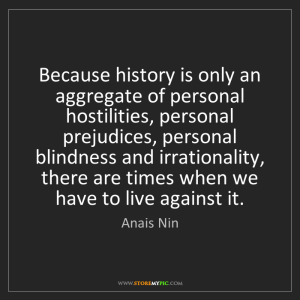 Anais Nin: Because history is only an aggregate of personal hostilities,...