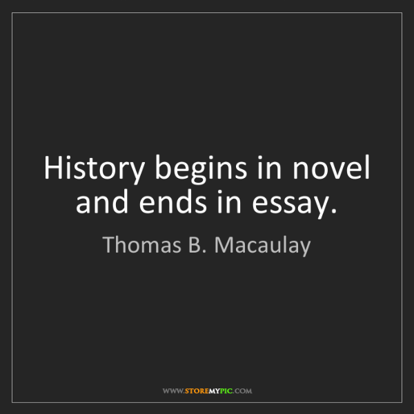 Thomas B. Macaulay: History begins in novel and ends in essay.