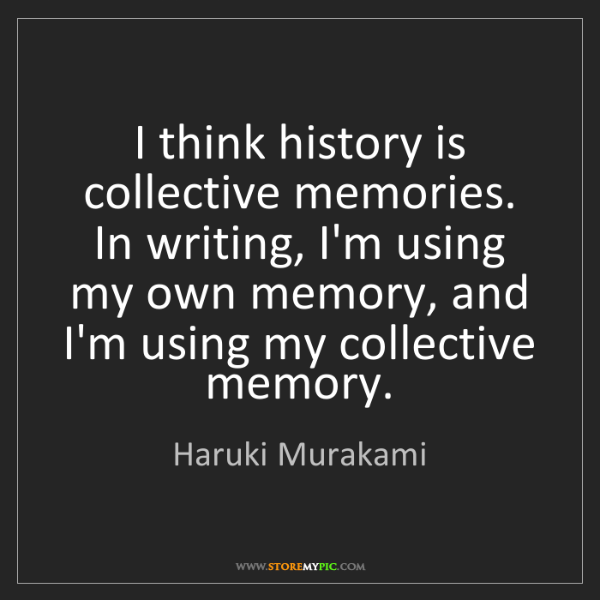 Haruki Murakami: I think history is collective memories. In writing, I'm...