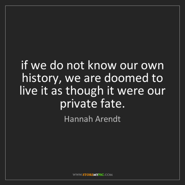 Hannah Arendt: if we do not know our own history, we are doomed to live...