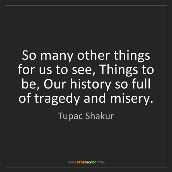 Tupac Shakur: So many other things for us to see, Things to be, Our...