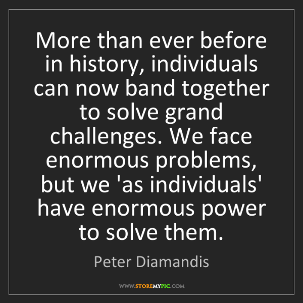 Peter Diamandis: More than ever before in history, individuals can now...