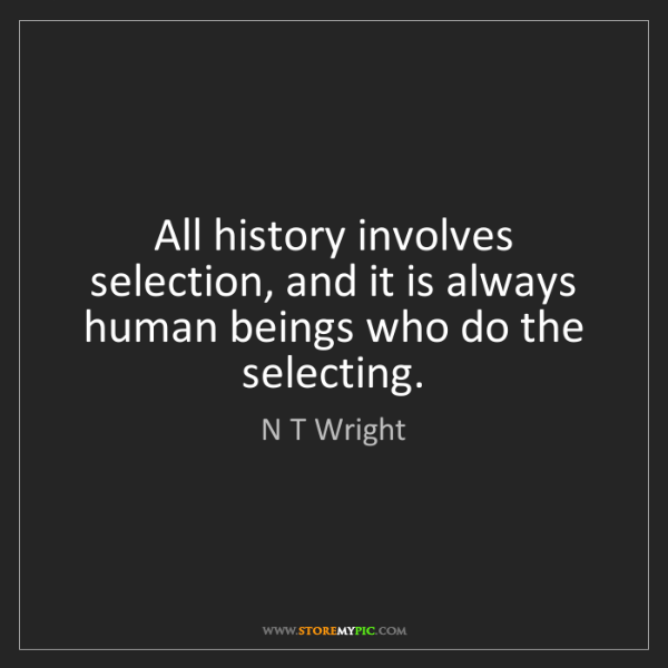 N T Wright: All history involves selection, and it is always human...