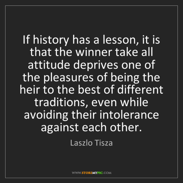 Laszlo Tisza: If history has a lesson, it is that the winner take all...