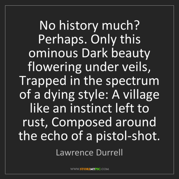 Lawrence Durrell: No history much? Perhaps. Only this ominous Dark beauty...