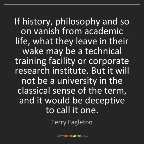 Terry Eagleton: If history, philosophy and so on vanish from academic...