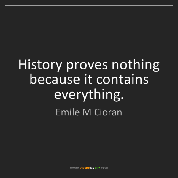 Emile M Cioran: History proves nothing because it contains everything.