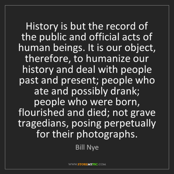 Bill Nye: History is but the record of the public and official...